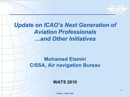 Update on ICAO's Next Generation of Aviation Professionals …and Other Initiatives Mohamed Elamiri C/SSA, Air navigation Bureau WATS 2010 Orlando,