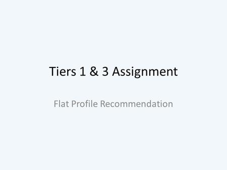 Tiers 1 & 3 Assignment Flat Profile Recommendation.
