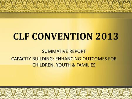 SUMMATIVE REPORT CAPACITY BUILDING: ENHANCING OUTCOMES FOR CHILDREN, YOUTH & FAMILIES CLF CONVENTION 2013.