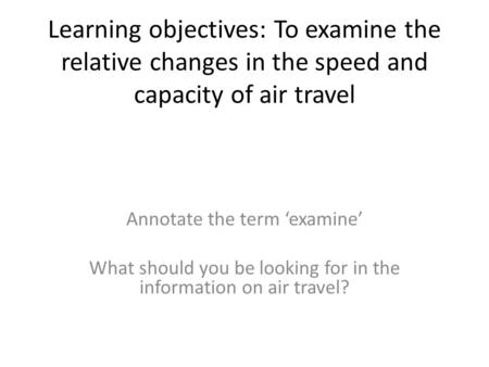 Learning objectives: To examine the relative changes in the speed and capacity of air travel Annotate the term examine What should you be looking for in.