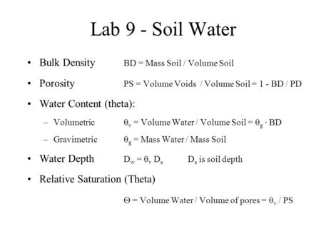 Lab 9 - Soil Water Bulk Density BD = Mass Soil / Volume Soil Porosity PS = Volume Voids / Volume Soil = 1 - BD / PD Water Content (theta): –Volumetric.