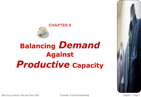 Slide © by Lovelock, Wirtz and Chew 2009 Essentials of Services MarketingChapter 1 - Page 1 CHAPTER 9 Balancing D emand Against P roductive Capacity.
