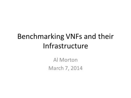 Benchmarking VNFs and their Infrastructure Al Morton March 7, 2014.