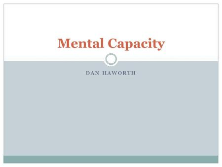 DAN HAWORTH Mental Capacity. Aim Be able to assess a patients mental capacity and integrate it into to a care pathway for that patient.