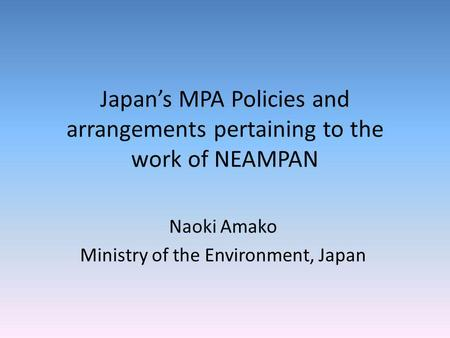 Japans MPA Policies and arrangements pertaining to the work of NEAMPAN Naoki Amako Ministry of the Environment, Japan.