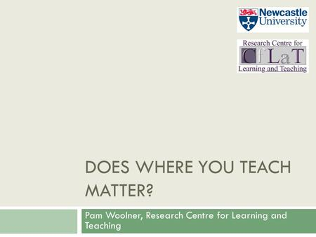 DOES WHERE YOU TEACH MATTER? Pam Woolner, Research Centre for Learning and Teaching.