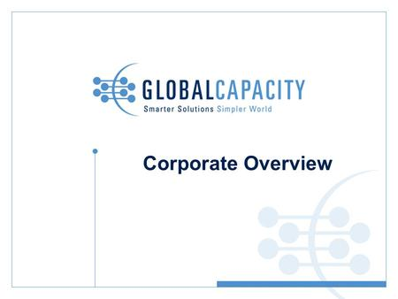 Corporate Overview. Agenda: Market Overview and Challenge Global Capacity Approach Core Platforms Solution Sets Global Capacity Proof Points Example Customers.