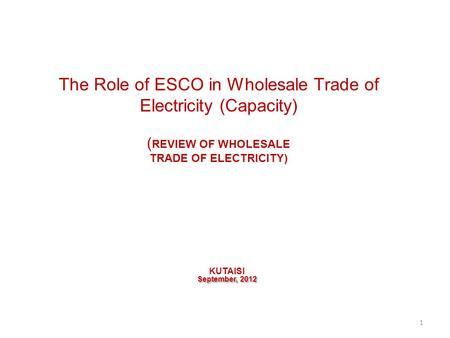 The Role of ESCO in Wholesale Trade of Electricity (Capacity) ( REVIEW OF WHOLESALE TRADE OF ELECTRICITY) KUTAISI September, 2012 1.