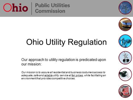 Ohio Utility Regulation Our approach to utility regulation is predicated upon our mission: Our mission is to assure all residential and business costumers.