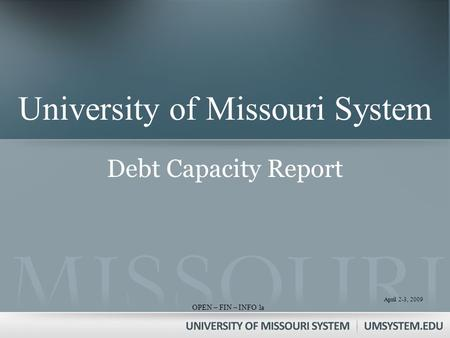 April 2-3, 2009 OPEN – FIN – INFO 1 April 2-3, 2009 OPEN – FIN – INFO 1 University of Missouri System Debt Capacity Report a.
