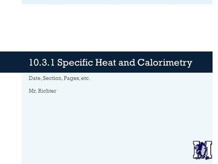 10.3.1 Specific Heat and Calorimetry Date, Section, Pages, etc. Mr. Richter.