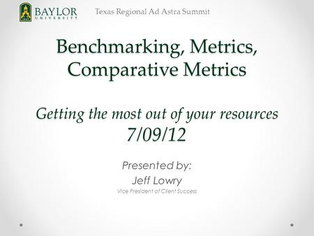 Texas Regional Ad Astra Summit Benchmarking, Metrics, Comparative Metrics Getting the most out of your resources 7/09/12 Presented by: Jeff Lowry Vice.