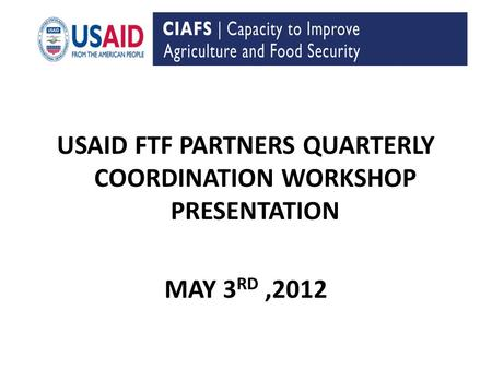 USAID FTF PARTNERS QUARTERLY COORDINATION WORKSHOP PRESENTATION MAY 3 RD,2012.