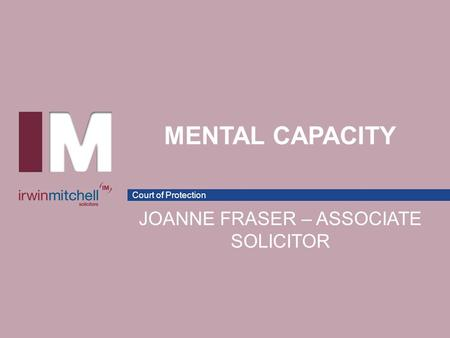 Court of Protection MENTAL CAPACITY JOANNE FRASER – ASSOCIATE SOLICITOR.