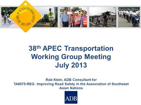 38 th APEC Transportation Working Group Meeting July 2013 Rob Klein, ADB Consultant for TA8075-REG: Improving <strong>Road</strong> <strong>Safety</strong> in the Association of Southeast.