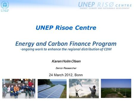 UNEP Risoe Centre Energy and Carbon Finance Program - ongoing work to enhance the regional distribution of CDM Karen Holm Olsen Senior Researcher 24 March.