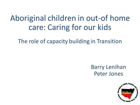 Aboriginal children in out-of home care: Caring for our kids Barry Lenihan Peter Jones The role of capacity building in Transition.
