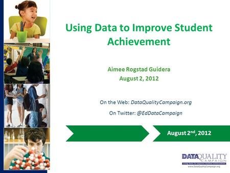 Using Data to Improve Student Achievement Aimee Rogstad Guidera August 2, 2012 On the Web: DataQualityCampaign.org On August 2.