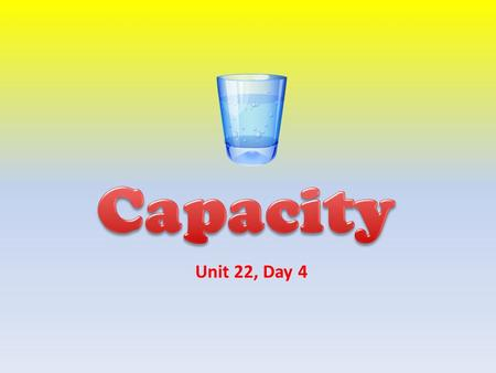 Unit 22, Day 4 Review the meaning of capacity. Compare the capacity of various containers.