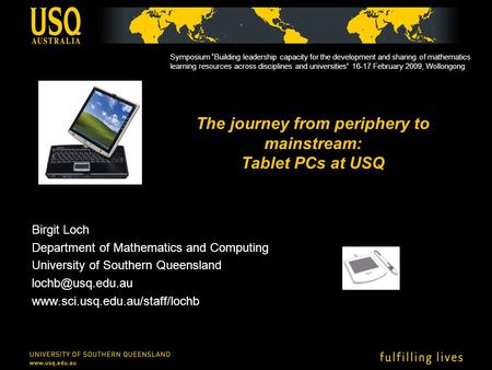 The journey from periphery to mainstream: Tablet PCs at USQ Birgit Loch Department of Mathematics and Computing University of Southern Queensland