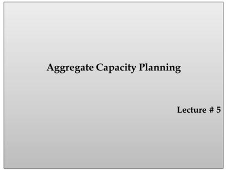 Aggregate Capacity Planning Lecture # 5 Aggregate Capacity Planning Lecture # 5.