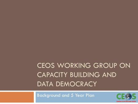 CEOS WORKING GROUP ON CAPACITY BUILDING AND DATA DEMOCRACY Background and 5 Year Plan.
