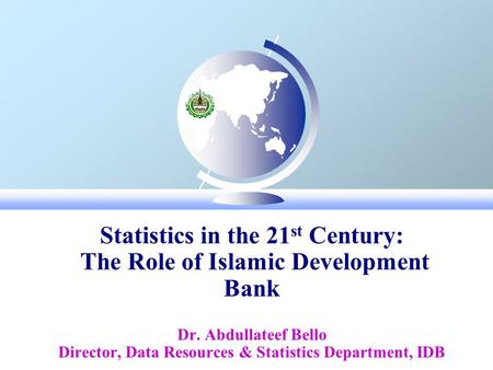 Statistics in the 21 st Century: The Role of Islamic Development Bank Dr. Abdullateef Bello Director, Data Resources & Statistics Department, IDB December,