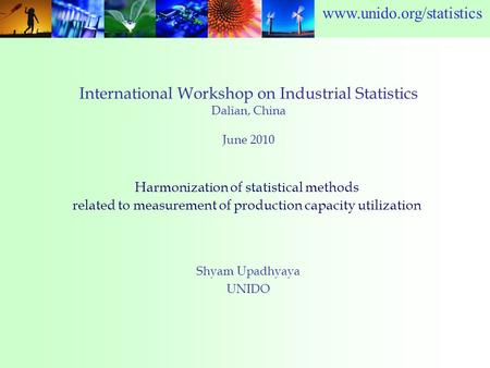 Www.unido.org/statistics International Workshop on Industrial Statistics Dalian, China June 2010 Shyam Upadhyaya UNIDO Harmonization of statistical methods.