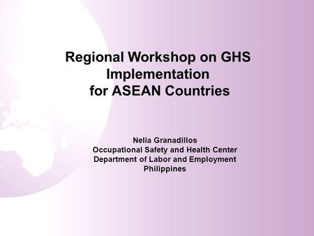 Regional Workshop on GHS Implementation for ASEAN Countries Nelia Granadillos Occupational Safety and Health Center Department of Labor and Employment.