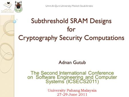 Subthreshold SRAM Designs for Cryptography Security Computations Adnan Gutub The Second International Conference on Software Engineering and Computer Systems.