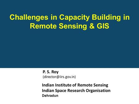 Indian Institute of Remote Sensing Indian Space Research Organisation Dehradun Challenges in Capacity Building in Remote Sensing & GIS P. S. Roy
