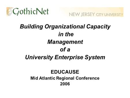 Building Organizational Capacity in the Management of a University Enterprise System EDUCAUSE Mid Atlantic Regional Conference 2006.