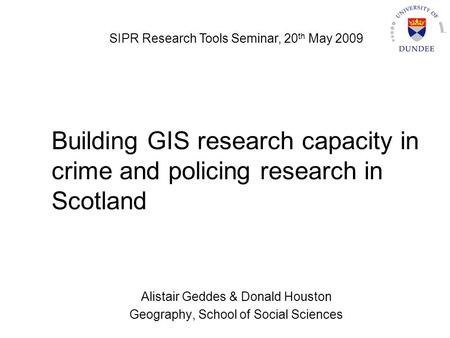 Building GIS research capacity in crime and policing research in Scotland Alistair Geddes & Donald Houston Geography, School of Social Sciences SIPR Research.