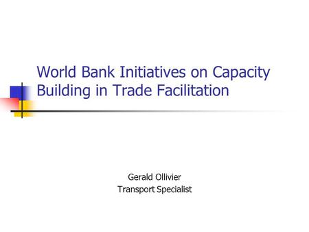 World Bank Initiatives on Capacity Building in Trade Facilitation Gerald Ollivier Transport Specialist.