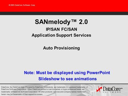 © 2005 DataCore Software Corp SANmelody 2.0 IP/SAN FC/SAN Application Support Services Auto Provisioning DataCore, the DataCore logo, Powered by DataCore,