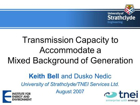 Transmission Capacity to Accommodate a Mixed Background of Generation Keith Bell and Dusko Nedic University of Strathclyde/TNEI Services Ltd. August 2007.