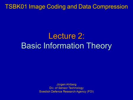 Lecture 2: Basic Information Theory TSBK01 Image Coding and Data Compression Jörgen Ahlberg Div. of Sensor Technology Swedish Defence Research Agency (FOI)