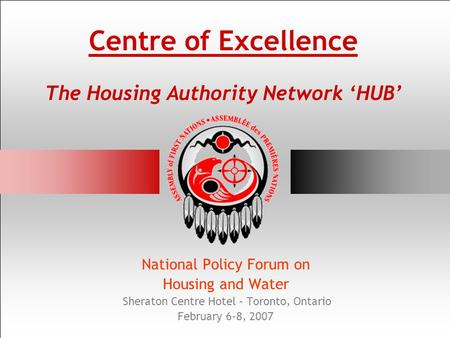 Centre of Excellence The Housing Authority Network HUB National Policy Forum on Housing and Water Sheraton Centre Hotel – Toronto, Ontario February 6-8,