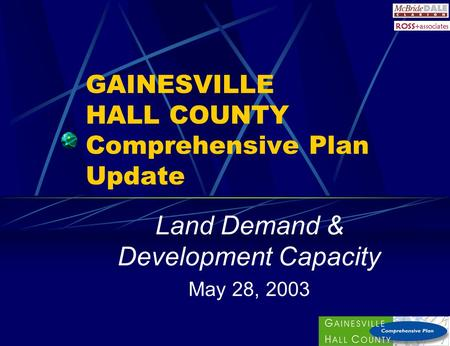 GAINESVILLE HALL COUNTY Comprehensive Plan Update Land Demand & Development Capacity May 28, 2003.