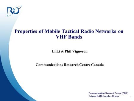Communications Research Centre (CRC) Defence R&D Canada – Ottawa 1 Properties of Mobile Tactical Radio Networks on VHF Bands Li Li & Phil Vigneron Communications.