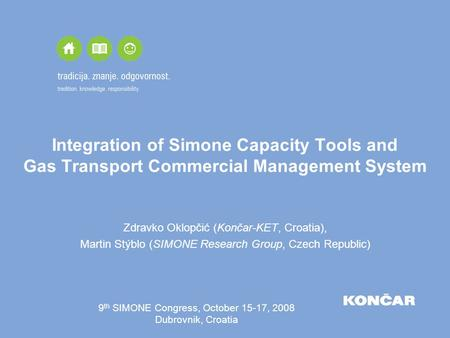 Integration of Simone Capacity Tools and Gas Transport Commercial Management System Zdravko Oklopčić (Končar-KET, Croatia), Martin Stýblo (SIMONE Research.