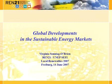 Global Developments in the Sustainable Energy Markets Virginia Sonntag-OBrien REN21 / UNEP SEFI Local Renewables 2007 Freiburg, 14 June 2007.