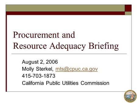 Procurement and Resource Adequacy Briefing August 2, 2006 Molly Sterkel, 415-703-1873 California Public Utilities Commission.