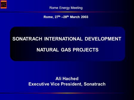 27 th –28 th March 2003 Rome energy Meeting Ali Hached Executive Vice President, Sonatrach Rome Energy Meeting Rome, 27 th –28 th March 2003 SONATRACH.