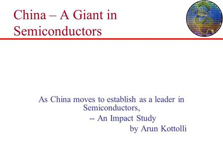 China – A Giant in Semiconductors As China moves to establish as a leader in Semiconductors, -- An Impact Study by Arun Kottolli.