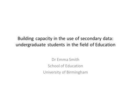 Building capacity in the use of secondary data: undergraduate students in the field of Education Dr Emma Smith School of Education University of Birmingham.