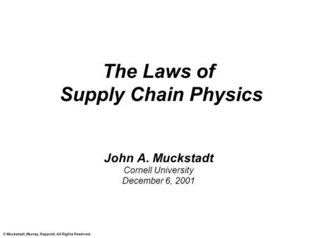 © Muckstadt, Murray, Rappold. All Rights Reserved. The Laws of Supply Chain Physics John A. Muckstadt Cornell University December 6, 2001.