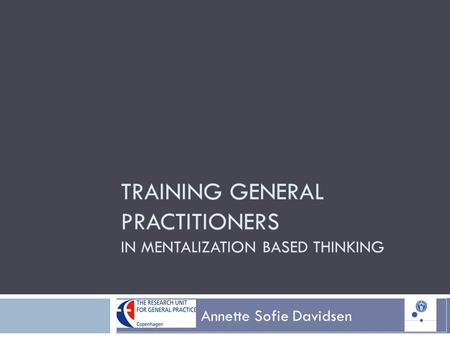 TRAINING GENERAL PRACTITIONERS IN MENTALIZATION BASED THINKING Annette Sofie Davidsen.
