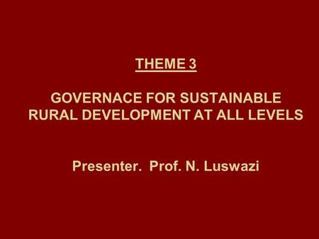 THEME 3 GOVERNACE FOR SUSTAINABLE RURAL DEVELOPMENT AT ALL LEVELS Presenter. Prof. N. Luswazi.