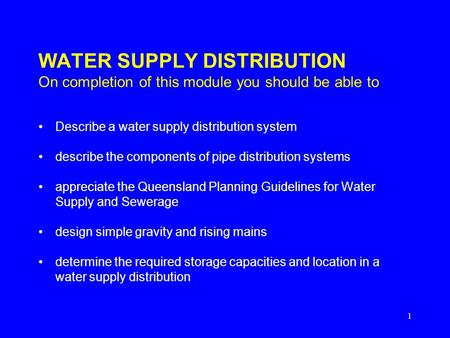 1 WATER SUPPLY DISTRIBUTION On completion of this module you should be able to Describe a water supply distribution system describe the components of pipe.